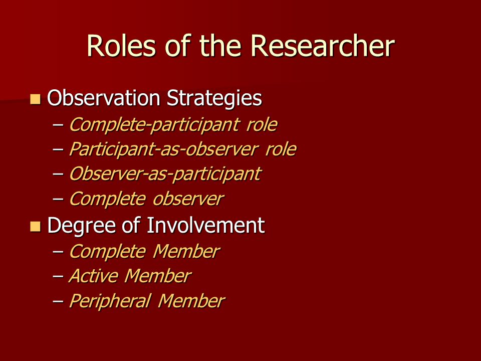 Roles of the Researcher Observation Strategies Observation Strategies –Complete-participant role –Participant-as-observer role –Observer-as-participan