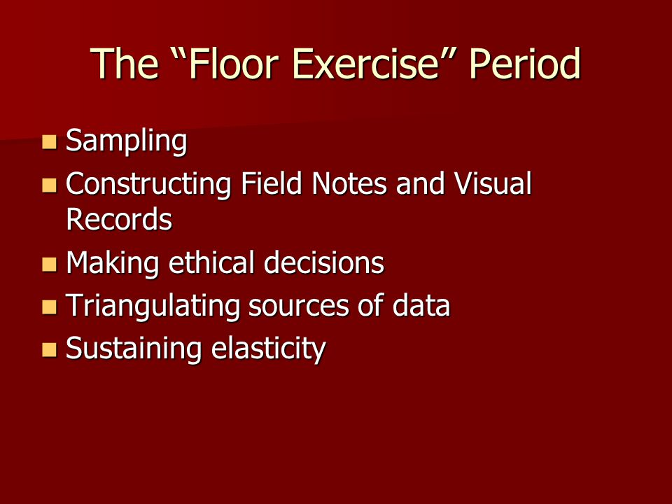 """The """"Floor Exercise"""" Period Sampling Sampling Constructing Field Notes and Visual Records Constructing Field Notes and Visual Records Making ethical d"""