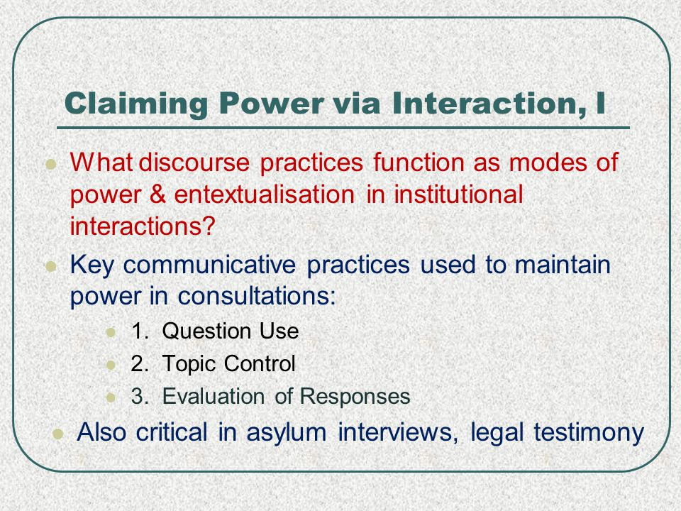Claiming Power via Interaction, II When speech is linked to particular contexts, assigned a privileged 'reading' – evaluated, it gets embedded in power – and all of this transmitted… entextualisation It is then transformed/reduced by entextualisation.