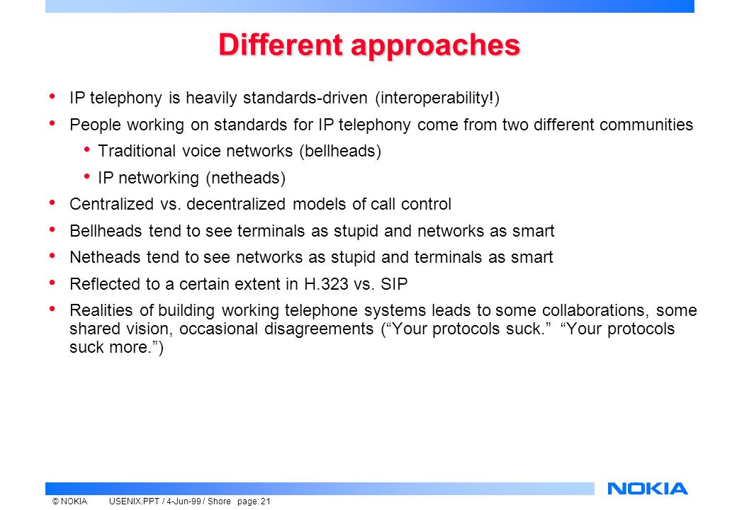 © NOKIAUSENIX.PPT / 4-Jun-99 / Shore page: 21 Different approaches IP telephony is heavily standards-driven (interoperability!) People working on standards for IP telephony come from two different communities Traditional voice networks (bellheads) IP networking (netheads) Centralized vs.