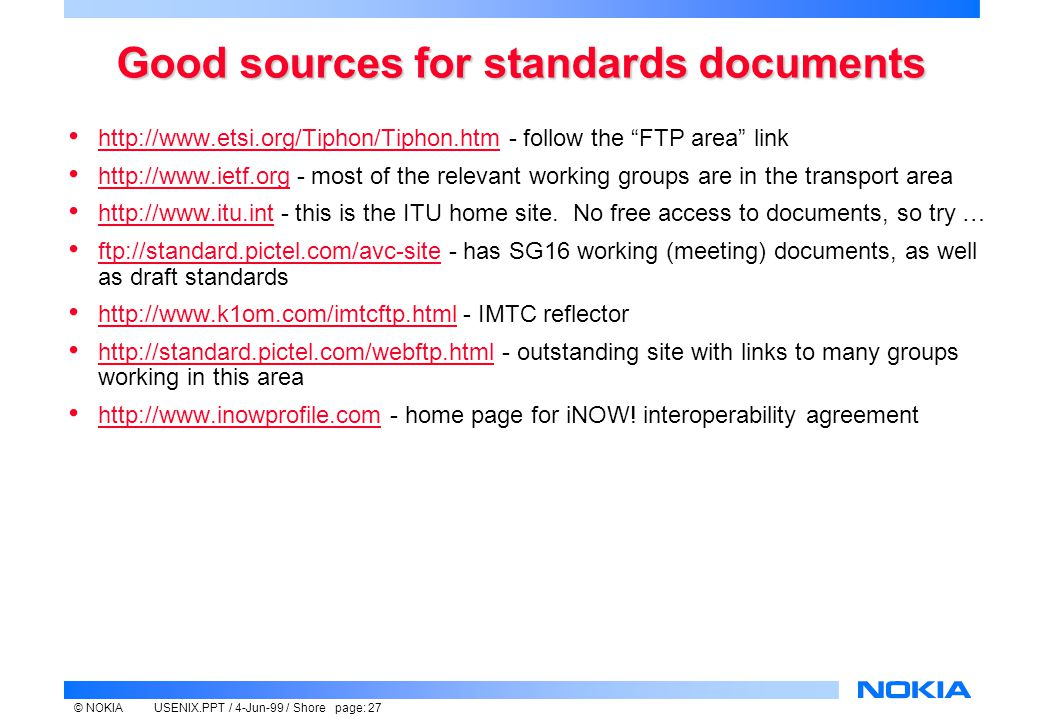 © NOKIAUSENIX.PPT / 4-Jun-99 / Shore page: 27 Good sources for standards documents http://www.etsi.org/Tiphon/Tiphon.htm - follow the FTP area link http://www.etsi.org/Tiphon/Tiphon.htm http://www.ietf.org - most of the relevant working groups are in the transport area http://www.ietf.org http://www.itu.int - this is the ITU home site.