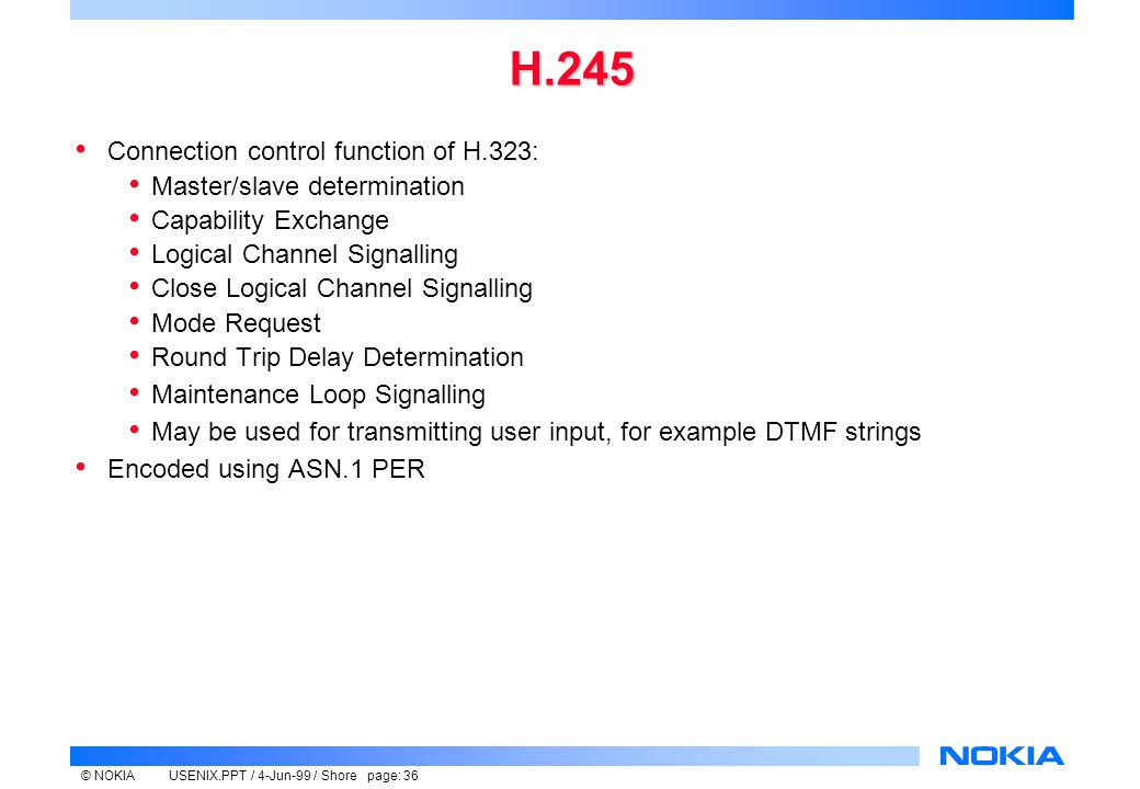 © NOKIAUSENIX.PPT / 4-Jun-99 / Shore page: 36 H.245 Connection control function of H.323: Master/slave determination Capability Exchange Logical Channel Signalling Close Logical Channel Signalling Mode Request Round Trip Delay Determination Maintenance Loop Signalling May be used for transmitting user input, for example DTMF strings Encoded using ASN.1 PER