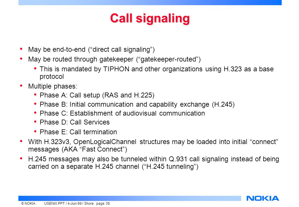 © NOKIAUSENIX.PPT / 4-Jun-99 / Shore page: 38 Call signaling May be end-to-end ( direct call signaling ) May be routed through gatekeeper ( gatekeeper-routed ) This is mandated by TIPHON and other organizations using H.323 as a base protocol Multiple phases: Phase A: Call setup (RAS and H.225) Phase B: Initial communication and capability exchange (H.245) Phase C: Establishment of audiovisual communication Phase D: Call Services Phase E: Call termination With H.323v3, OpenLogicalChannel structures may be loaded into initial connect messages (AKA Fast Connect ) H.245 messages may also be tunneled within Q.931 call signaling instead of being carried on a separate H.245 channel ( H.245 tunneling )