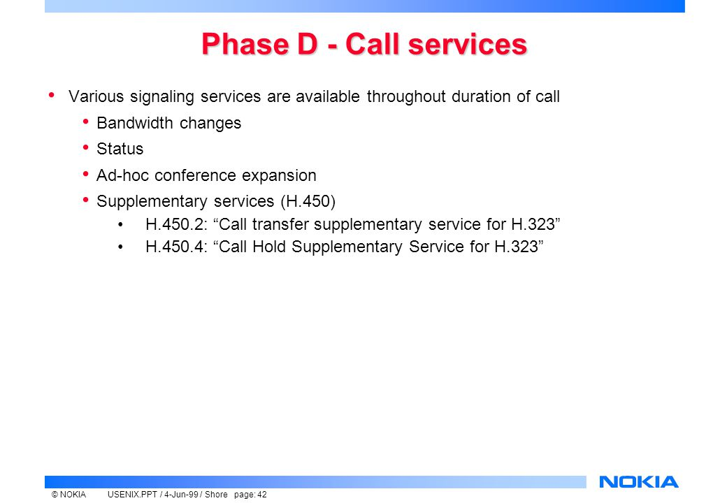 © NOKIAUSENIX.PPT / 4-Jun-99 / Shore page: 42 Phase D - Call services Various signaling services are available throughout duration of call Bandwidth changes Status Ad-hoc conference expansion Supplementary services (H.450) H.450.2: Call transfer supplementary service for H.323 H.450.4: Call Hold Supplementary Service for H.323