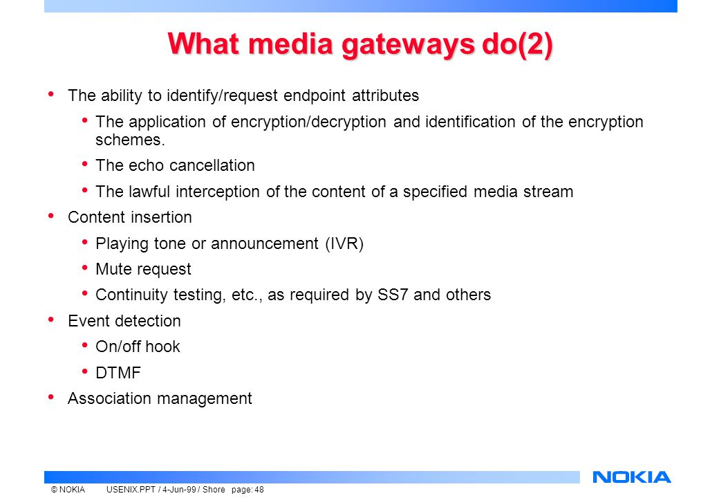 © NOKIAUSENIX.PPT / 4-Jun-99 / Shore page: 48 What media gateways do(2) The ability to identify/request endpoint attributes The application of encryption/decryption and identification of the encryption schemes.
