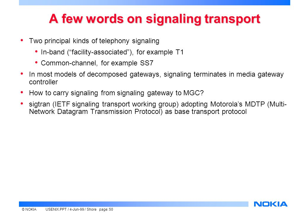 © NOKIAUSENIX.PPT / 4-Jun-99 / Shore page: 50 A few words on signaling transport Two principal kinds of telephony signaling In-band ( facility-associated ), for example T1 Common-channel, for example SS7 In most models of decomposed gateways, signaling terminates in media gateway controller How to carry signaling from signaling gateway to MGC.