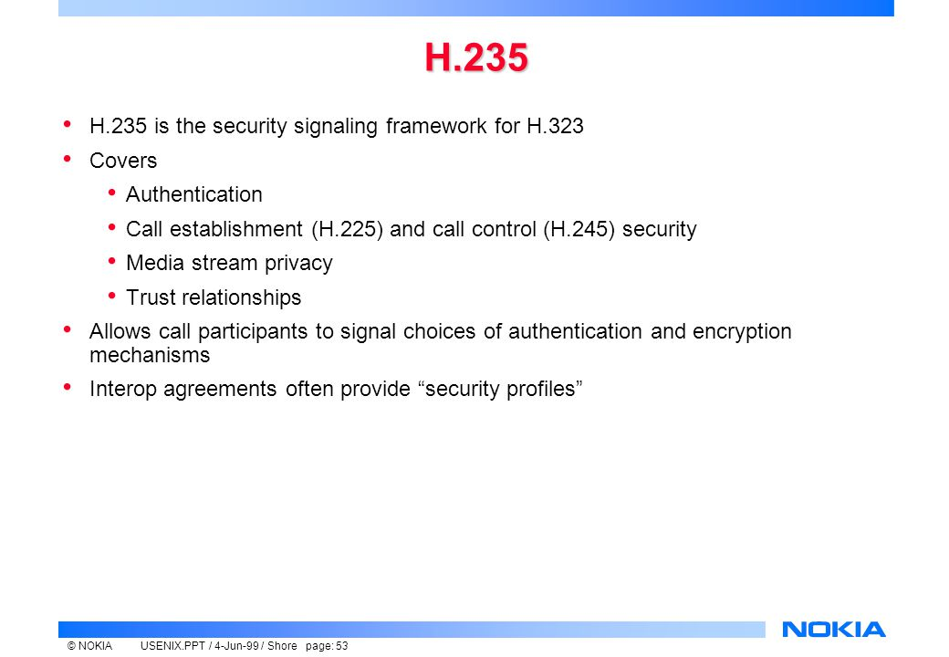 © NOKIAUSENIX.PPT / 4-Jun-99 / Shore page: 53 H.235 H.235 is the security signaling framework for H.323 Covers Authentication Call establishment (H.225) and call control (H.245) security Media stream privacy Trust relationships Allows call participants to signal choices of authentication and encryption mechanisms Interop agreements often provide security profiles