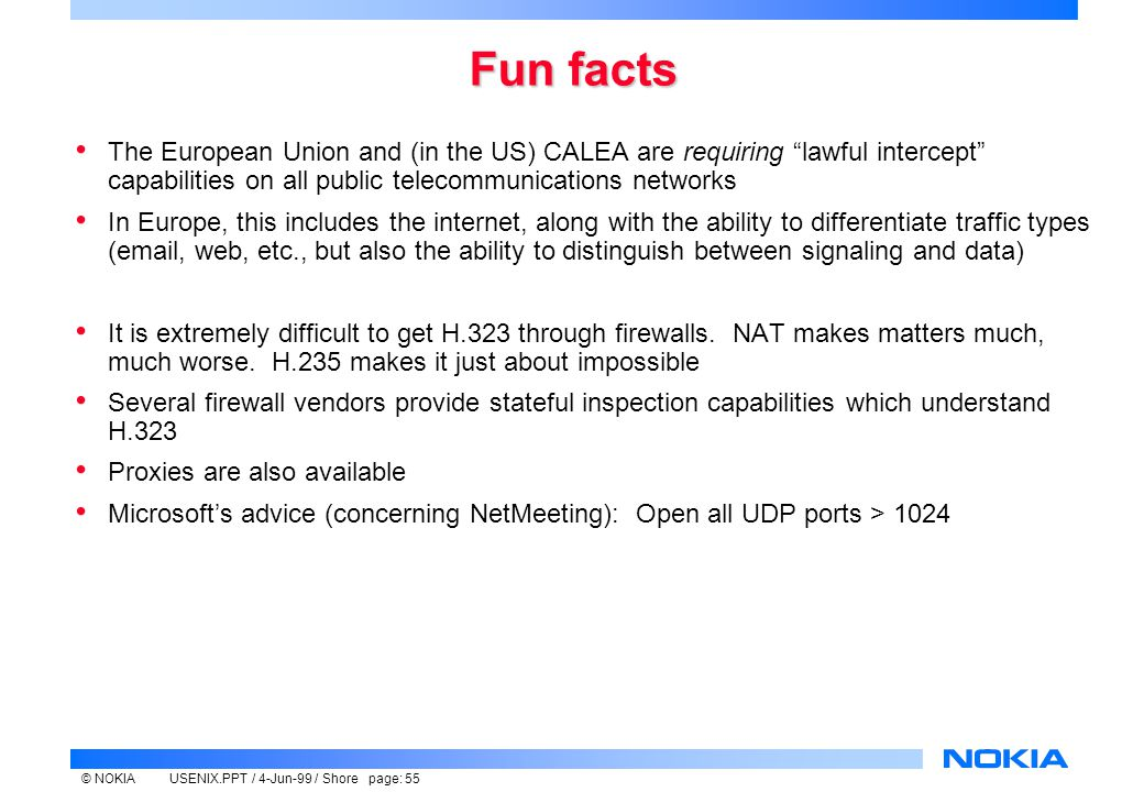 © NOKIAUSENIX.PPT / 4-Jun-99 / Shore page: 55 Fun facts The European Union and (in the US) CALEA are requiring lawful intercept capabilities on all public telecommunications networks In Europe, this includes the internet, along with the ability to differentiate traffic types (email, web, etc., but also the ability to distinguish between signaling and data) It is extremely difficult to get H.323 through firewalls.