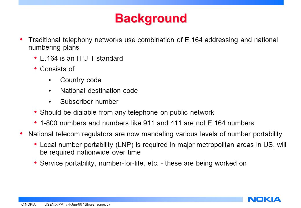 © NOKIAUSENIX.PPT / 4-Jun-99 / Shore page: 57 Background Traditional telephony networks use combination of E.164 addressing and national numbering plans E.164 is an ITU-T standard Consists of Country code National destination code Subscriber number Should be dialable from any telephone on public network 1-800 numbers and numbers like 911 and 411 are not E.164 numbers National telecom regulators are now mandating various levels of number portability Local number portability (LNP) is required in major metropolitan areas in US, will be required nationwide over time Service portability, number-for-life, etc.