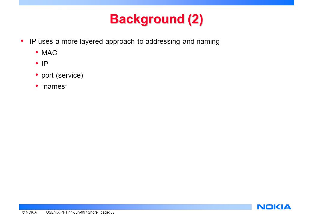 © NOKIAUSENIX.PPT / 4-Jun-99 / Shore page: 58 Background (2) IP uses a more layered approach to addressing and naming MAC IP port (service) names