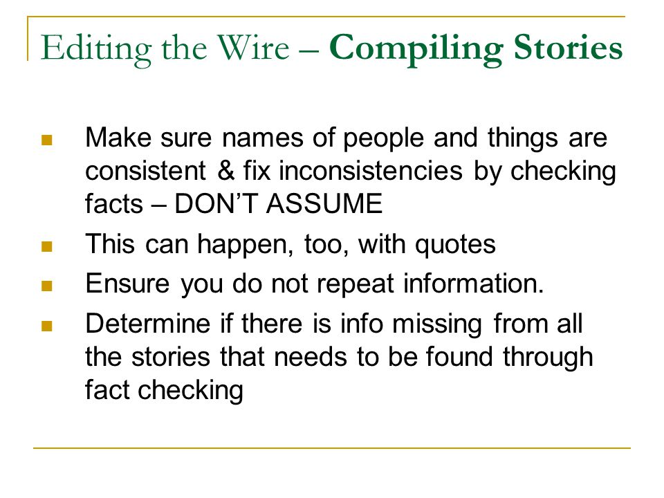 Editing the Wire – Compiling Stories Make sure names of people and things are consistent & fix inconsistencies by checking facts – DON'T ASSUME This can happen, too, with quotes Ensure you do not repeat information.
