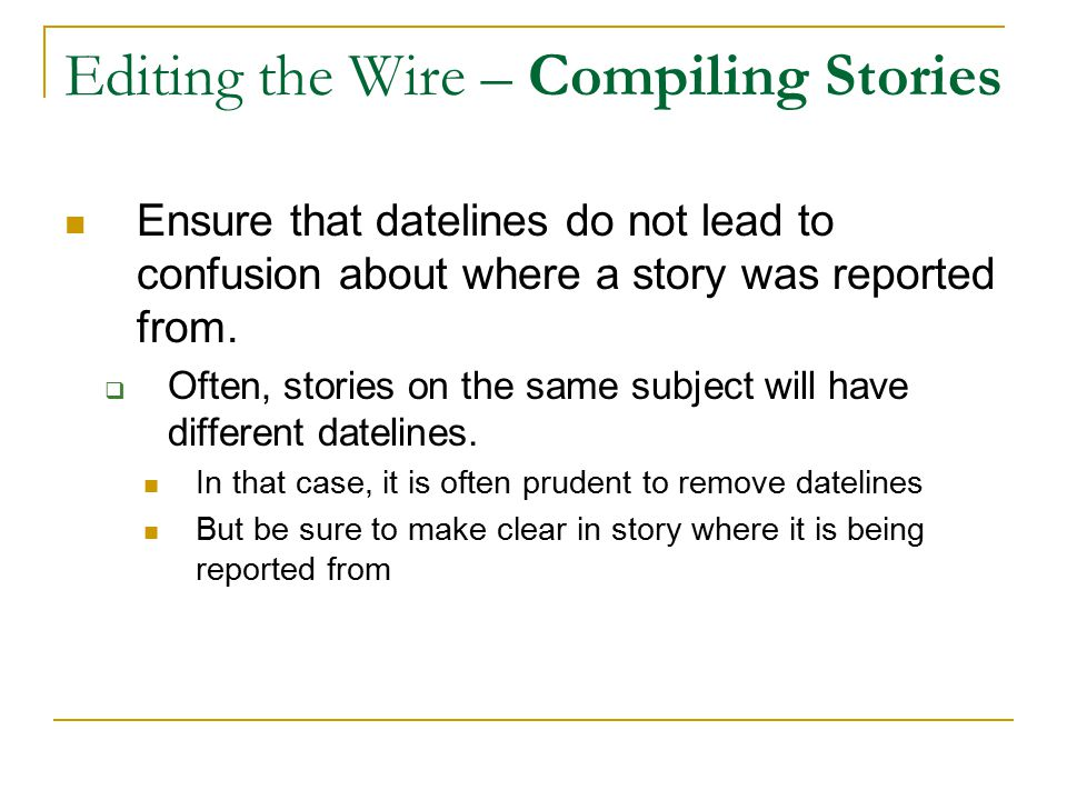 Editing the Wire – Compiling Stories Ensure that datelines do not lead to confusion about where a story was reported from.