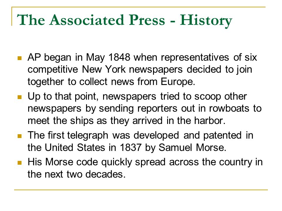 The Associated Press - History AP began in May 1848 when representatives of six competitive New York newspapers decided to join together to collect news from Europe.