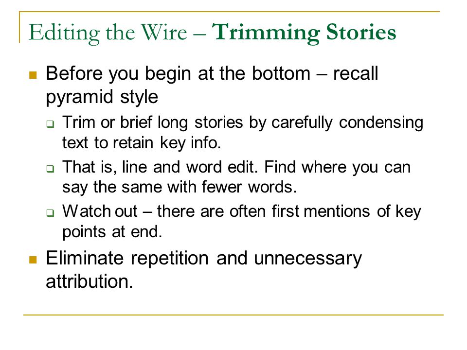Editing the Wire – Trimming Stories Before you begin at the bottom – recall pyramid style  Trim or brief long stories by carefully condensing text to retain key info.