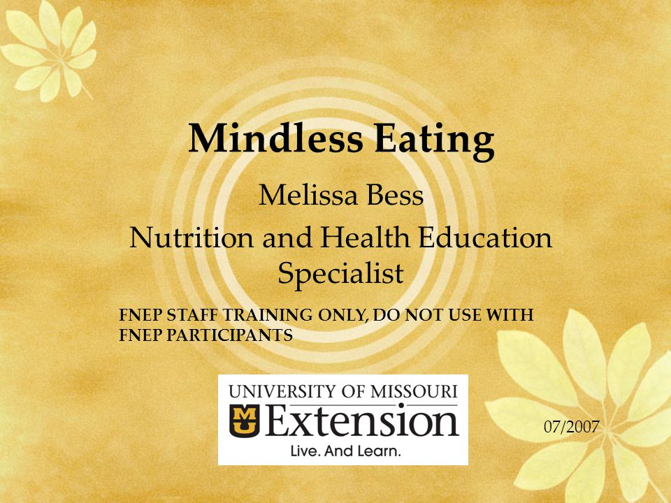 Mindless Eating Melissa Bess Nutrition and Health Education Specialist FNEP STAFF TRAINING ONLY, DO NOT USE WITH FNEP PARTICIPANTS 07/2007