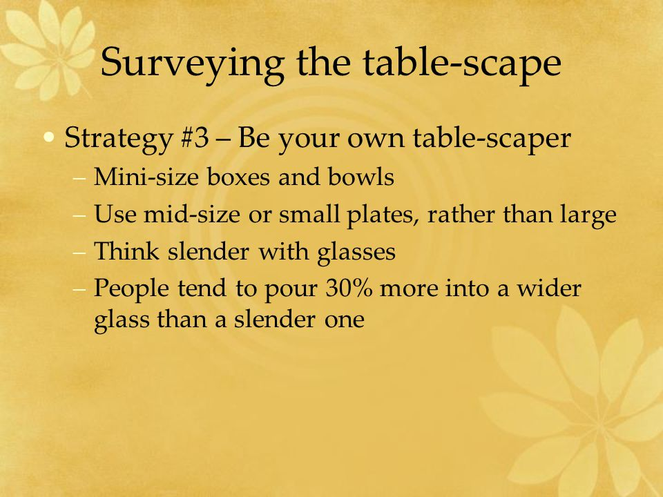 Surveying the table-scape Strategy #3 – Be your own table-scaper –Mini-size boxes and bowls –Use mid-size or small plates, rather than large –Think slender with glasses –People tend to pour 30% more into a wider glass than a slender one