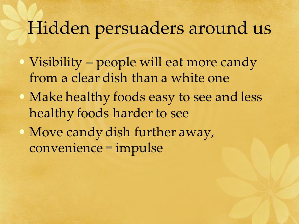 Hidden persuaders around us Visibility – people will eat more candy from a clear dish than a white one Make healthy foods easy to see and less healthy foods harder to see Move candy dish further away, convenience = impulse