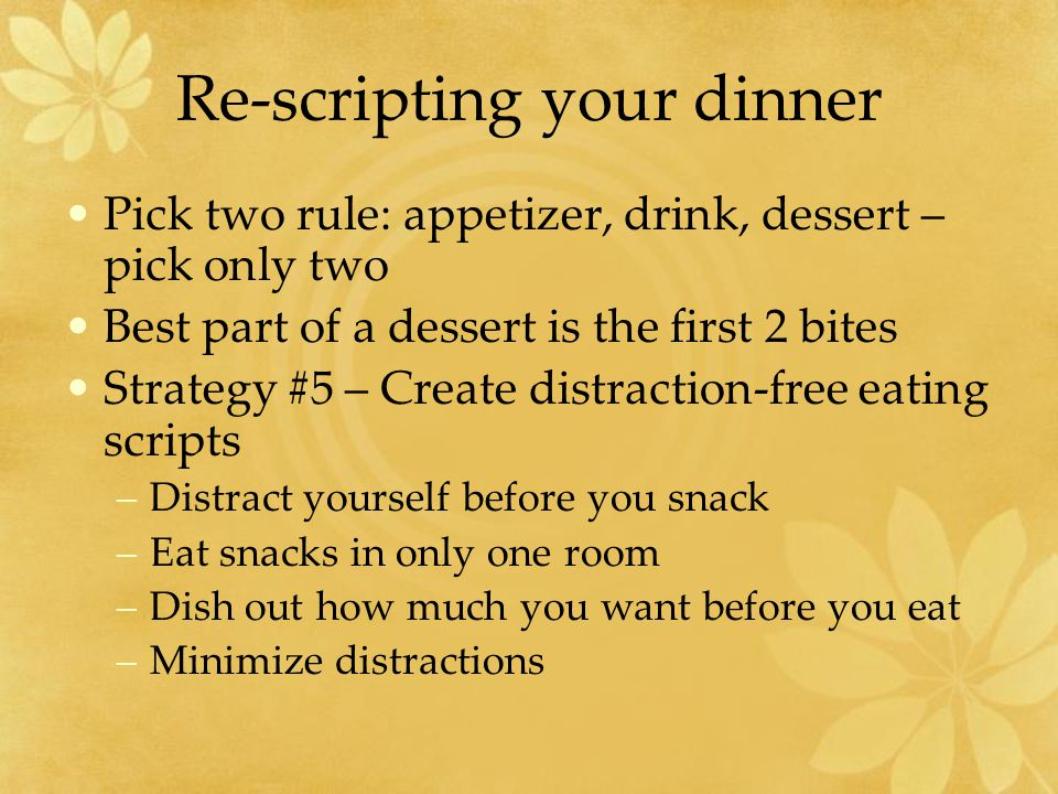 Re-scripting your dinner Pick two rule: appetizer, drink, dessert – pick only two Best part of a dessert is the first 2 bites Strategy #5 – Create distraction-free eating scripts –Distract yourself before you snack –Eat snacks in only one room –Dish out how much you want before you eat –Minimize distractions