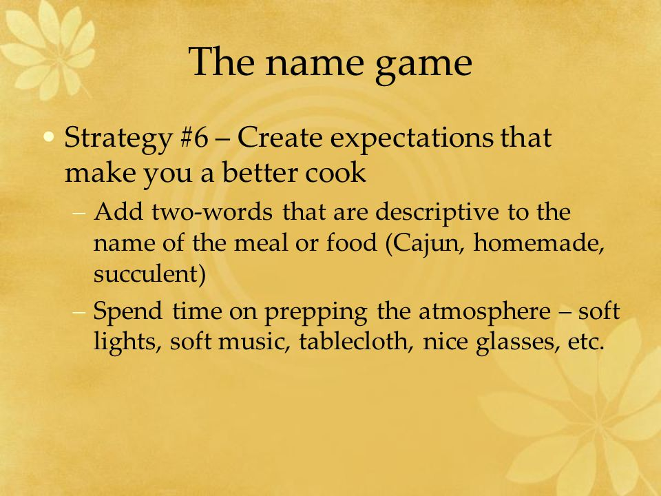 The name game Strategy #6 – Create expectations that make you a better cook –Add two-words that are descriptive to the name of the meal or food (Cajun, homemade, succulent) –Spend time on prepping the atmosphere – soft lights, soft music, tablecloth, nice glasses, etc.
