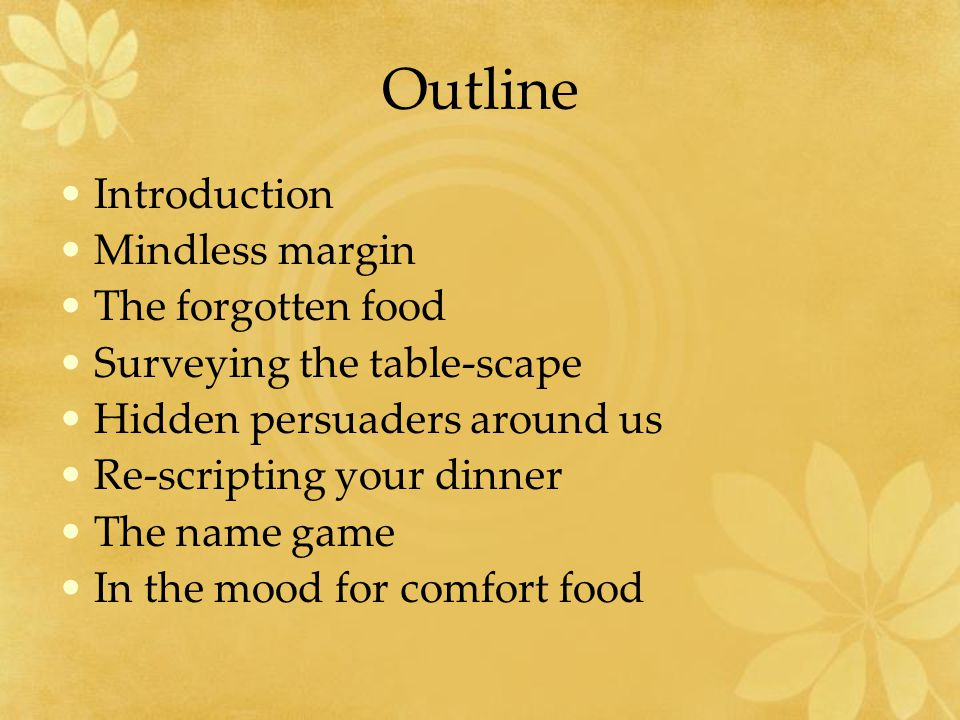Outline Introduction Mindless margin The forgotten food Surveying the table-scape Hidden persuaders around us Re-scripting your dinner The name game In the mood for comfort food