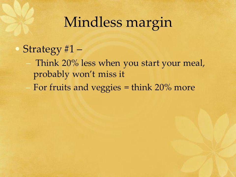 Mindless margin Strategy #1 – – Think 20% less when you start your meal, probably won't miss it –For fruits and veggies = think 20% more