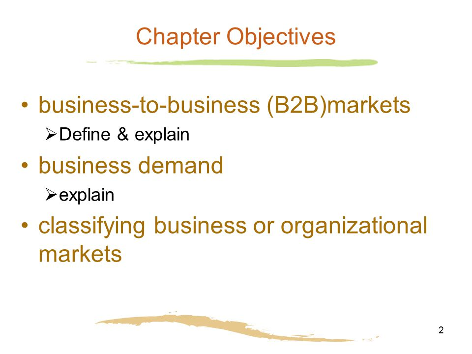 2 Chapter Objectives business-to-business (B2B)markets  Define & explain business demand  explain classifying business or organizational markets