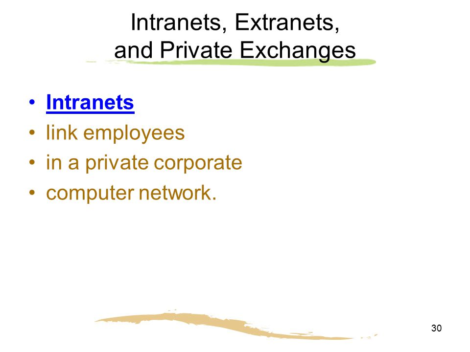 30 Intranets, Extranets, and Private Exchanges Intranets link employees in a private corporate computer network.