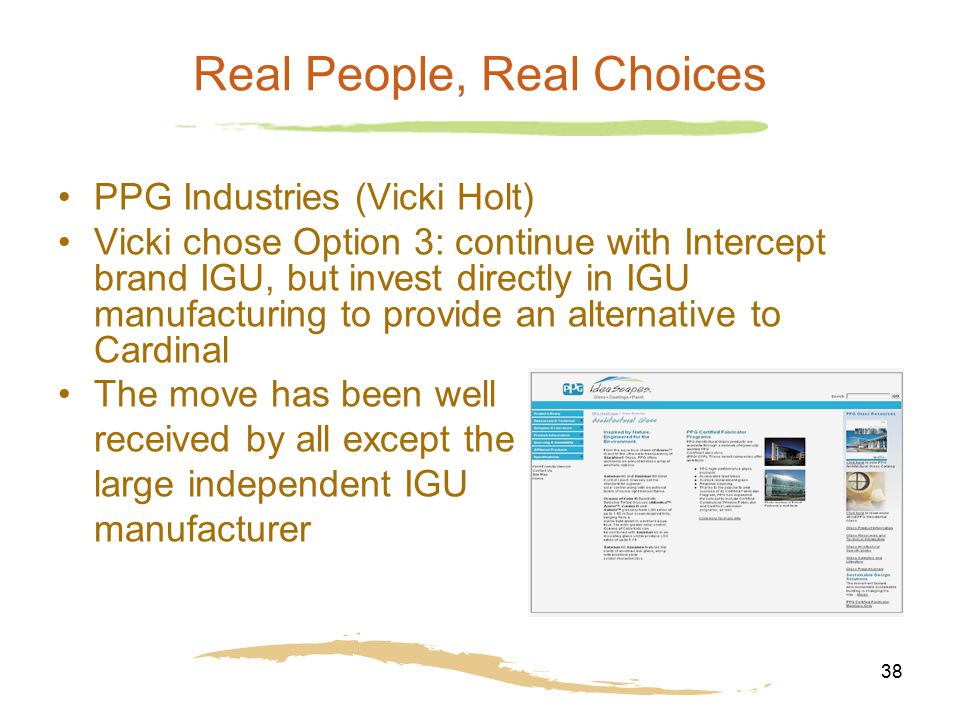 38 Real People, Real Choices PPG Industries (Vicki Holt) Vicki chose Option 3: continue with Intercept brand IGU, but invest directly in IGU manufactu