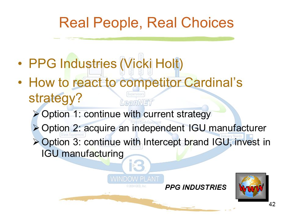 42 Real People, Real Choices PPG Industries (Vicki Holt) How to react to competitor Cardinal's strategy?  Option 1: continue with current strategy 