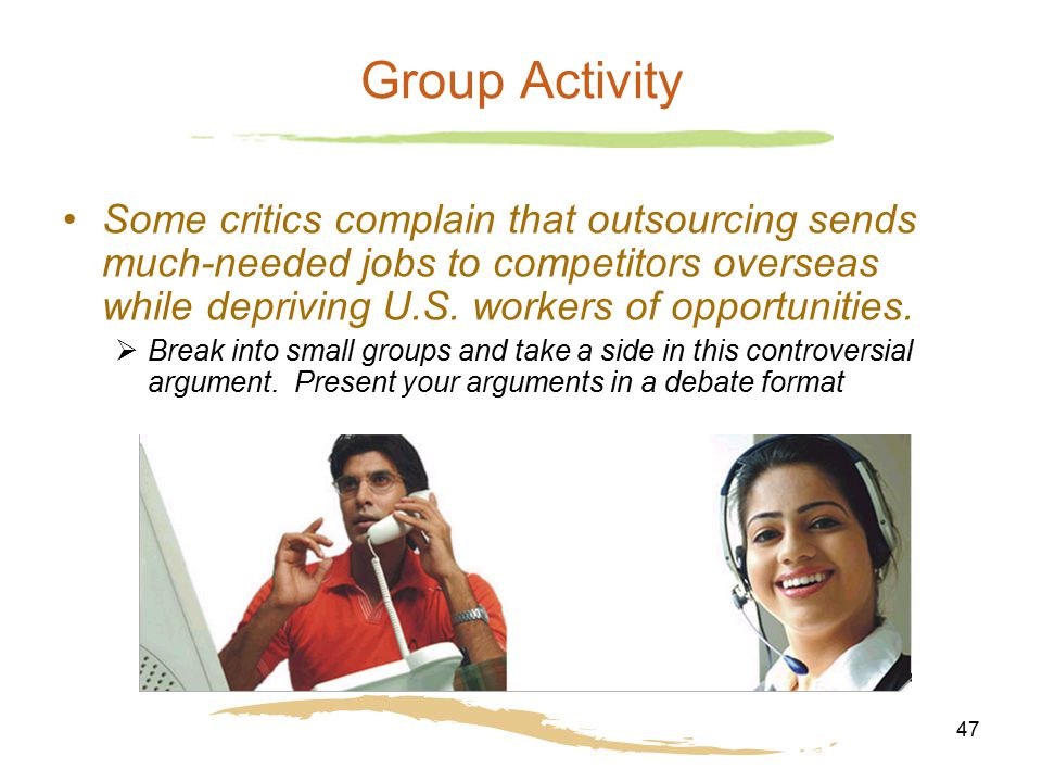 47 Group Activity Some critics complain that outsourcing sends much-needed jobs to competitors overseas while depriving U.S. workers of opportunities.