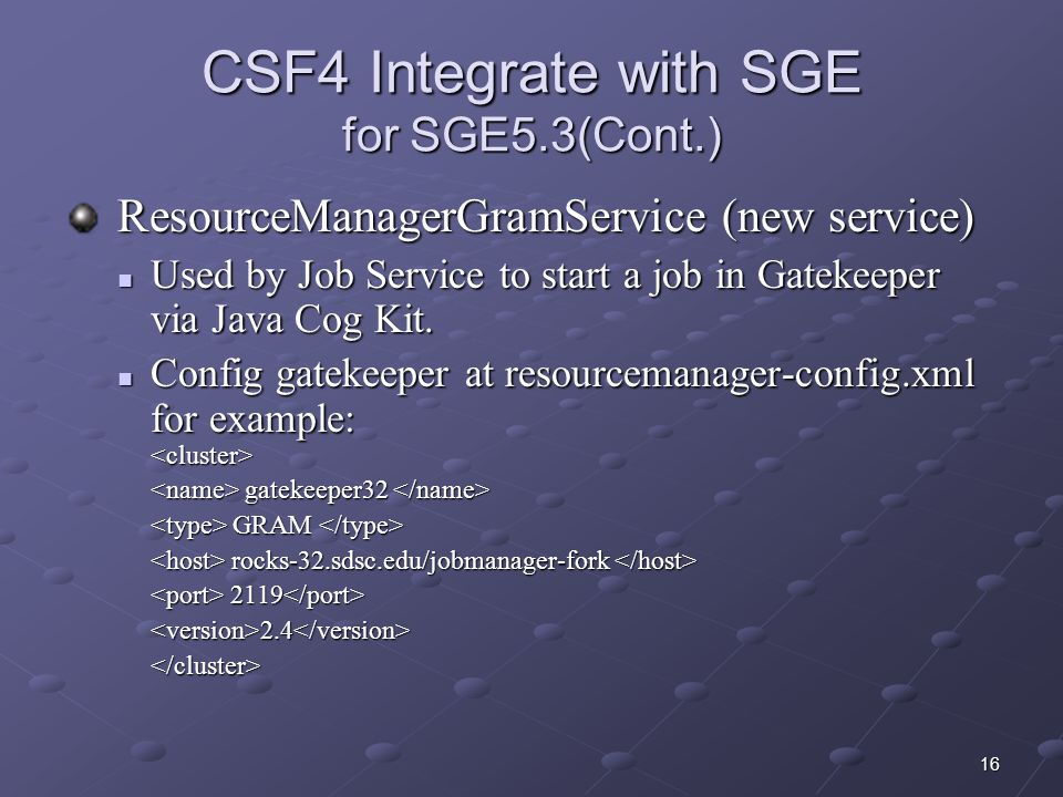 16 CSF4 Integrate with SGE for SGE5.3(Cont.) ResourceManagerGramService (new service) ResourceManagerGramService (new service) Used by Job Service to start a job in Gatekeeper via Java Cog Kit.