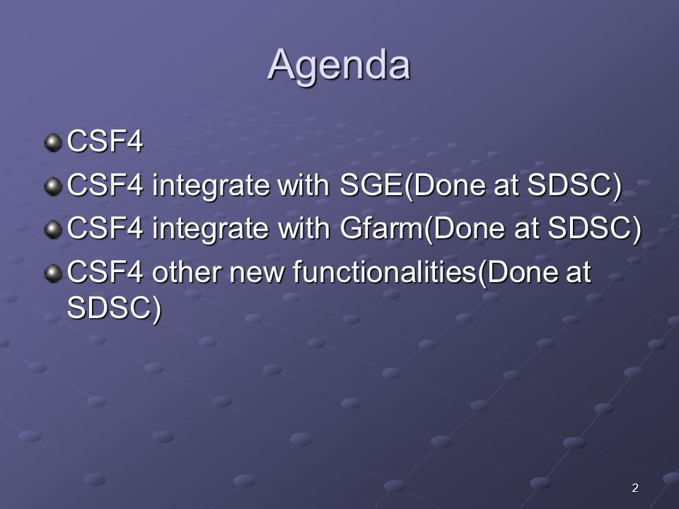 2 Agenda CSF4 CSF4 integrate with SGE(Done at SDSC) CSF4 integrate with Gfarm(Done at SDSC) CSF4 other new functionalities(Done at SDSC)