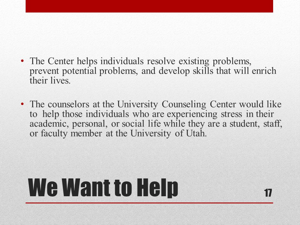 We Want to Help The Center helps individuals resolve existing problems, prevent potential problems, and develop skills that will enrich their lives.