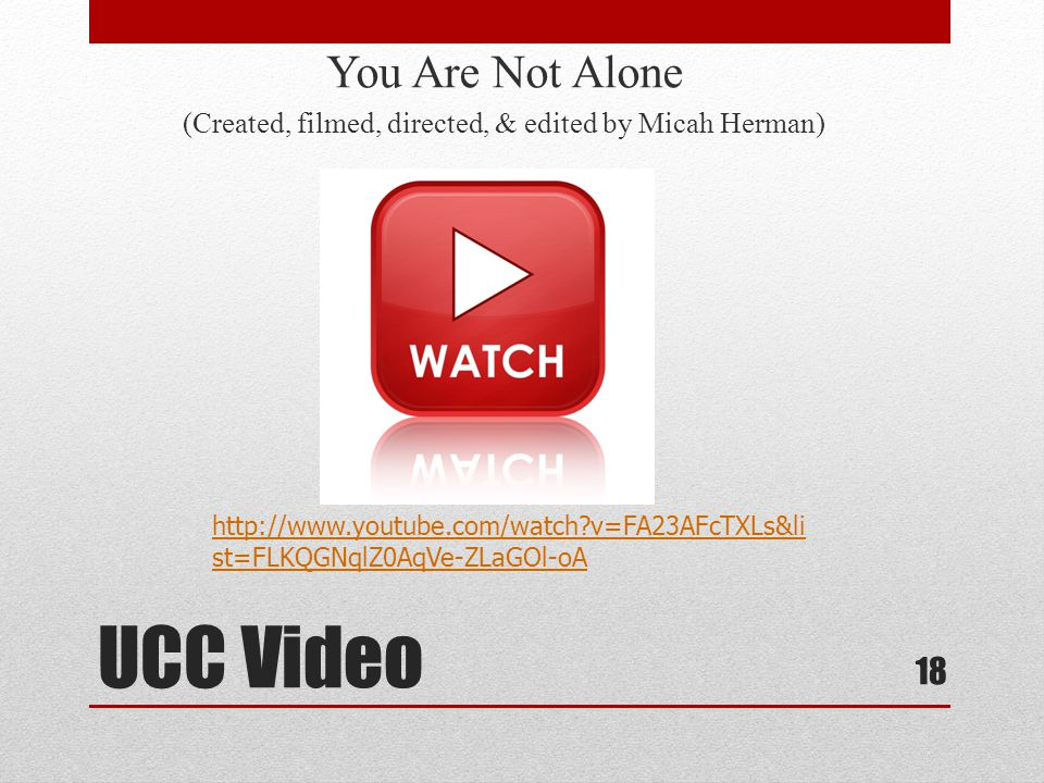 UCC Video You Are Not Alone (Created, filmed, directed, & edited by Micah Herman) 18 http://www.youtube.com/watch?v=FA23AFcTXLs&li st=FLKQGNqlZ0AqVe-ZLaGOl-oA