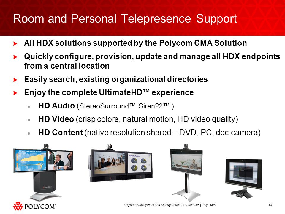13Polycom Deployment and Management Presentation | July 2008 Room and Personal Telepresence Support All HDX solutions supported by the Polycom CMA Solution Quickly configure, provision, update and manage all HDX endpoints from a central location Easily search, existing organizational directories Enjoy the complete UltimateHD™ experience  HD Audio ( StereoSurround™ Siren22™ )  HD Video (crisp colors, natural motion, HD video quality)  HD Content (native resolution shared – DVD, PC, doc camera)