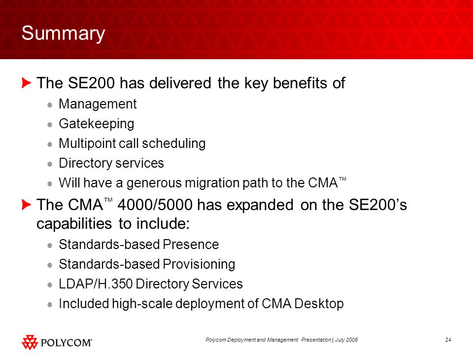 24Polycom Deployment and Management Presentation | July 2008 Summary The SE200 has delivered the key benefits of  Management  Gatekeeping  Multipoint call scheduling  Directory services  Will have a generous migration path to the CMA ™ The CMA ™ 4000/5000 has expanded on the SE200's capabilities to include:  Standards-based Presence  Standards-based Provisioning  LDAP/H.350 Directory Services  Included high-scale deployment of CMA Desktop