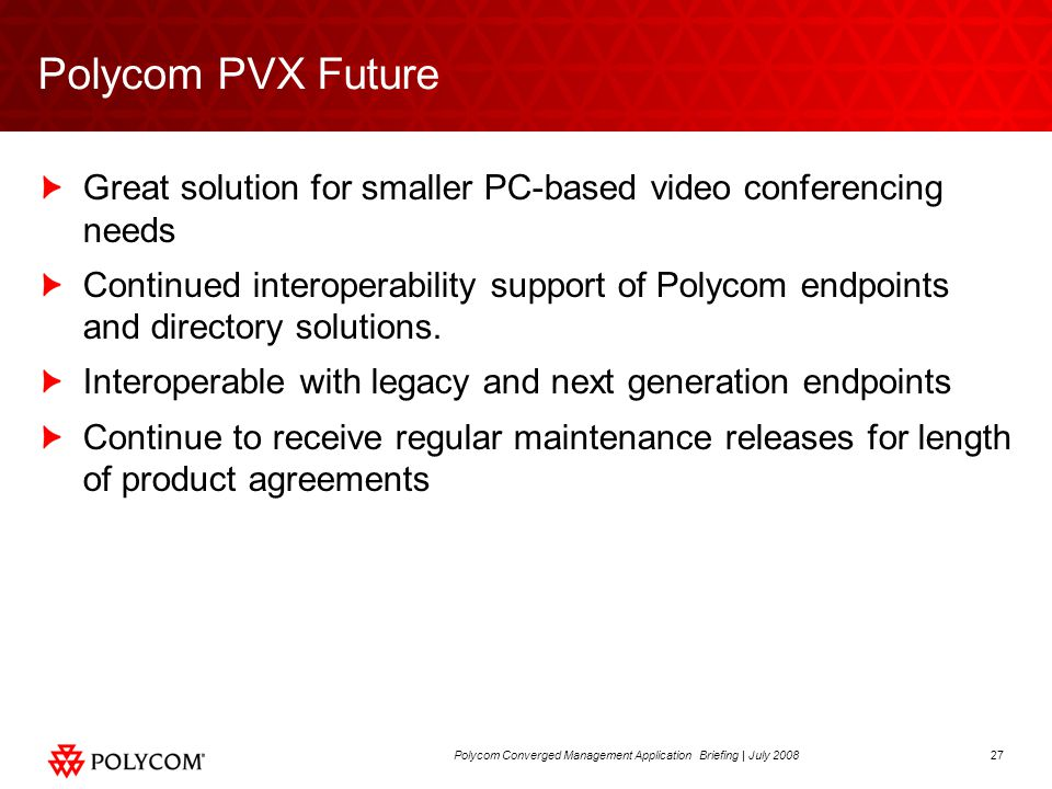 27Polycom Deployment and Management Presentation | July 2008Polycom Converged Management Application Briefing | July 2008 Polycom PVX Future Great solution for smaller PC-based video conferencing needs Continued interoperability support of Polycom endpoints and directory solutions.