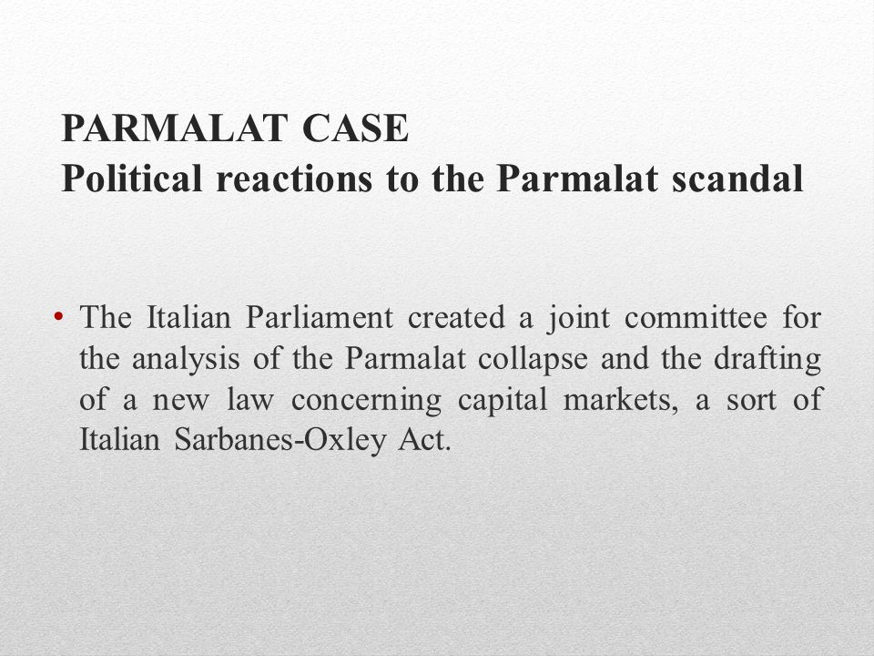 PARMALAT CASE Political reactions to the Parmalat scandal The Italian Parliament created a joint committee for the analysis of the Parmalat collapse a