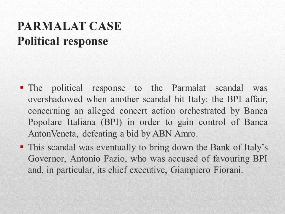 PARMALAT CASE Political response  The political response to the Parmalat scandal was overshadowed when another scandal hit Italy: the BPI affair, con