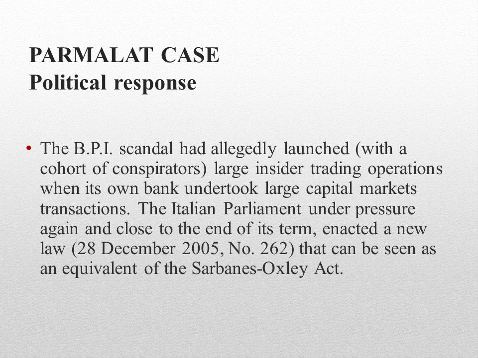 PARMALAT CASE Political response The B.P.I. scandal had allegedly launched (with a cohort of conspirators) large insider trading operations when its o