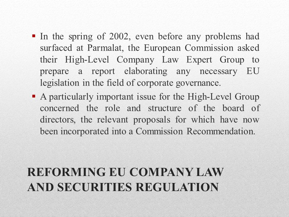 REFORMING EU COMPANY LAW AND SECURITIES REGULATION  In the spring of 2002, even before any problems had surfaced at Parmalat, the European Commission