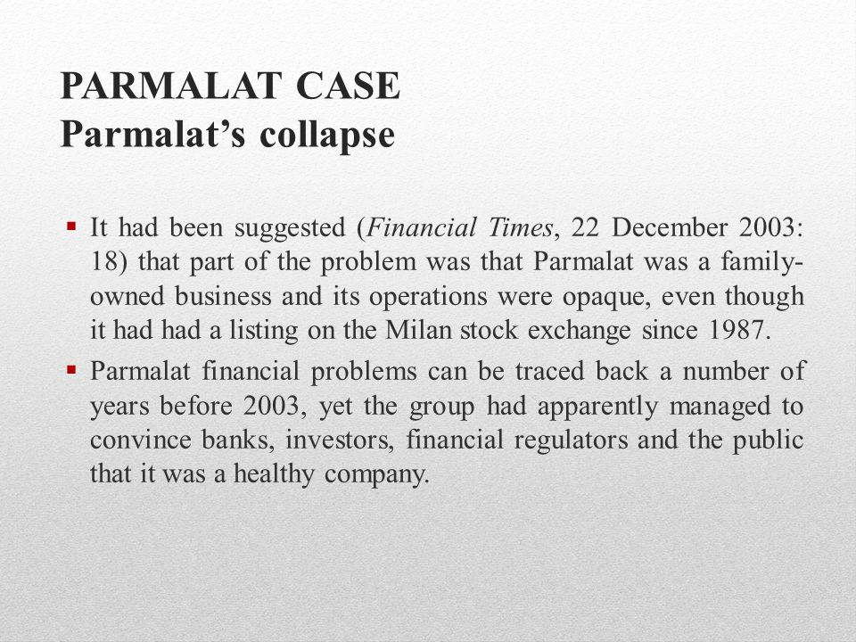 PARMALAT CASE Parmalat's collapse  It had been suggested (Financial Times, 22 December 2003: 18) that part of the problem was that Parmalat was a fam