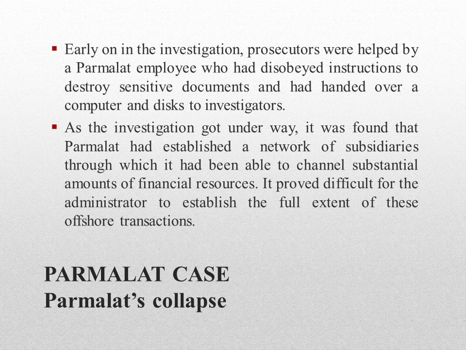PARMALAT CASE Parmalat's collapse  Early on in the investigation, prosecutors were helped by a Parmalat employee who had disobeyed instructions to de