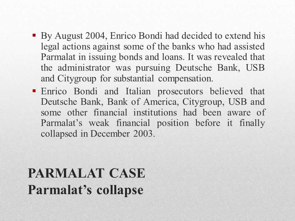 PARMALAT CASE Parmalat's collapse  By August 2004, Enrico Bondi had decided to extend his legal actions against some of the banks who had assisted Pa