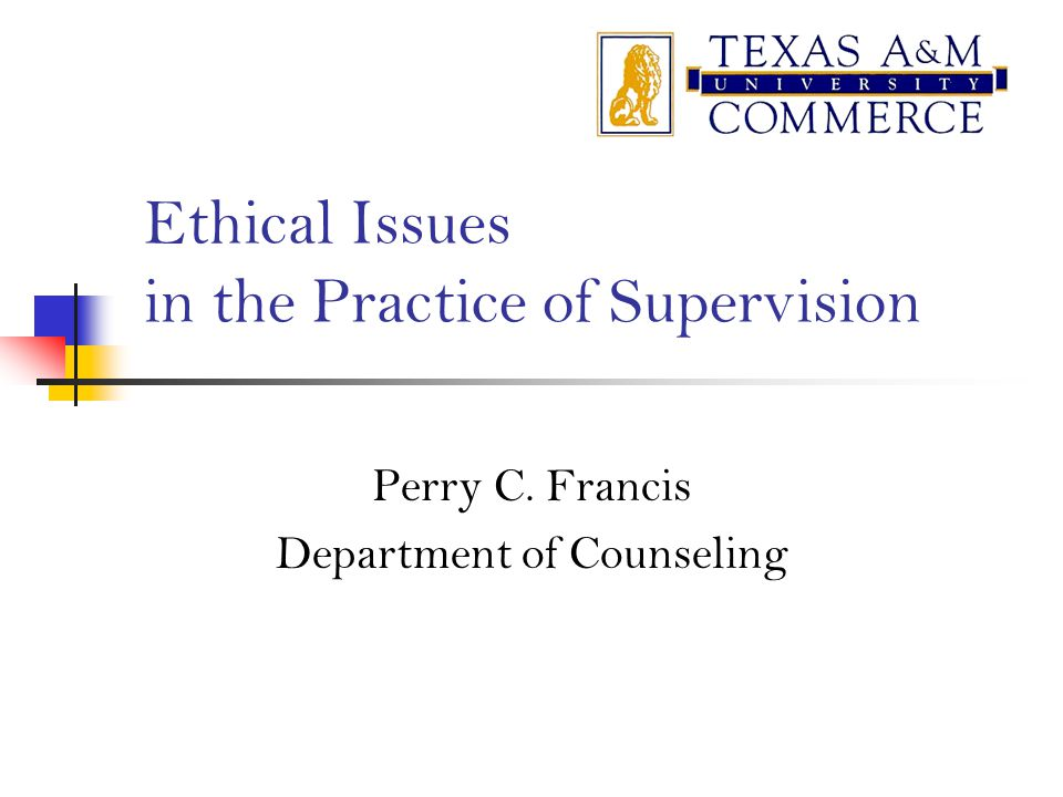 Ethical Issues in the Practice of Supervision Perry C. Francis Department of Counseling
