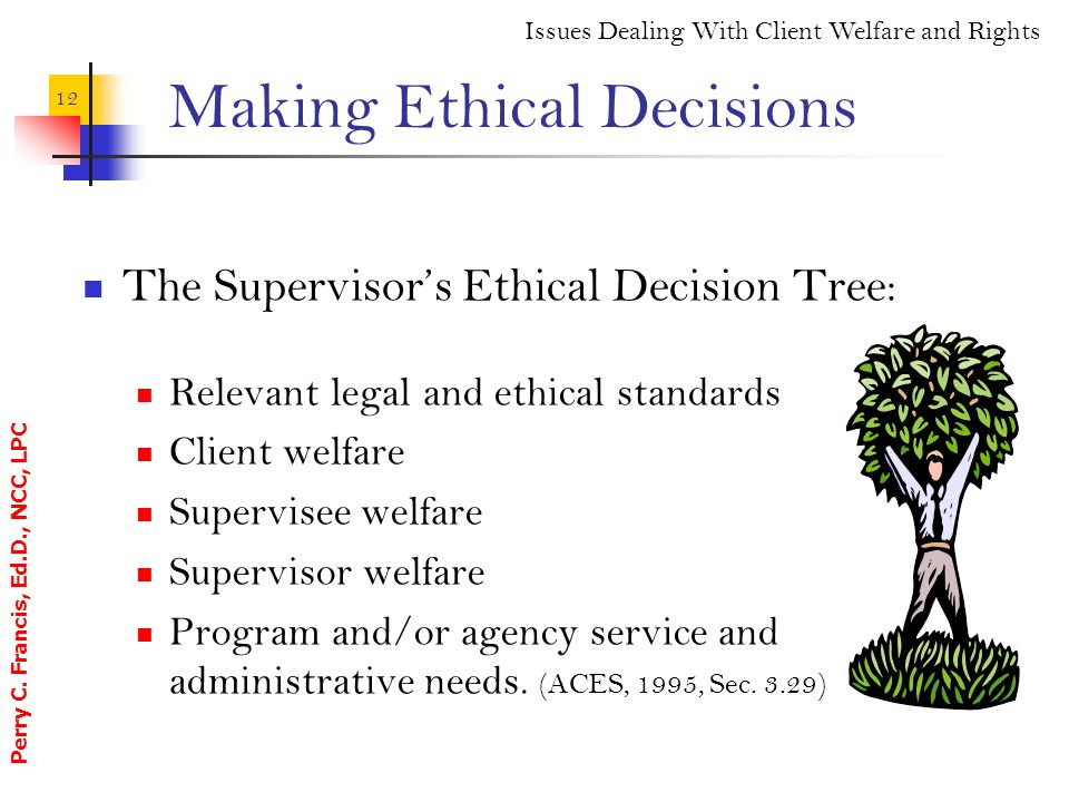 Perry C. Francis, Ed.D., NCC, LPC 12 Making Ethical Decisions The Supervisor's Ethical Decision Tree: Relevant legal and ethical standards Client welf