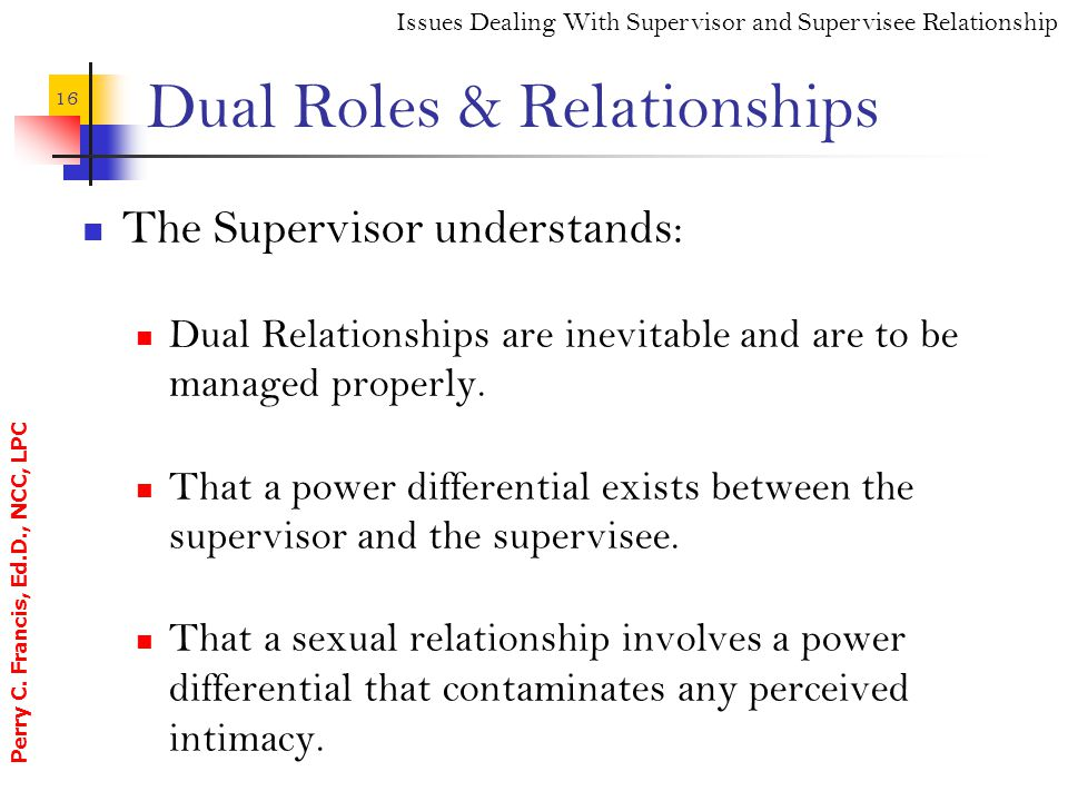 Perry C. Francis, Ed.D., NCC, LPC 16 Dual Roles & Relationships The Supervisor understands: Dual Relationships are inevitable and are to be managed pr