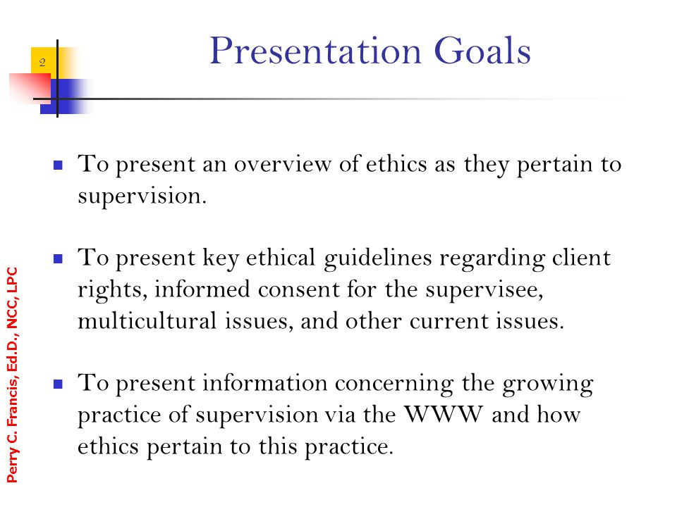 Perry C. Francis, Ed.D., NCC, LPC 2 Presentation Goals To present an overview of ethics as they pertain to supervision. To present key ethical guideli