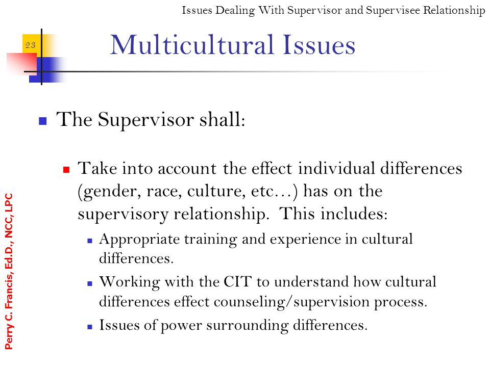Perry C. Francis, Ed.D., NCC, LPC 23 Multicultural Issues The Supervisor shall: Take into account the effect individual differences (gender, race, cul