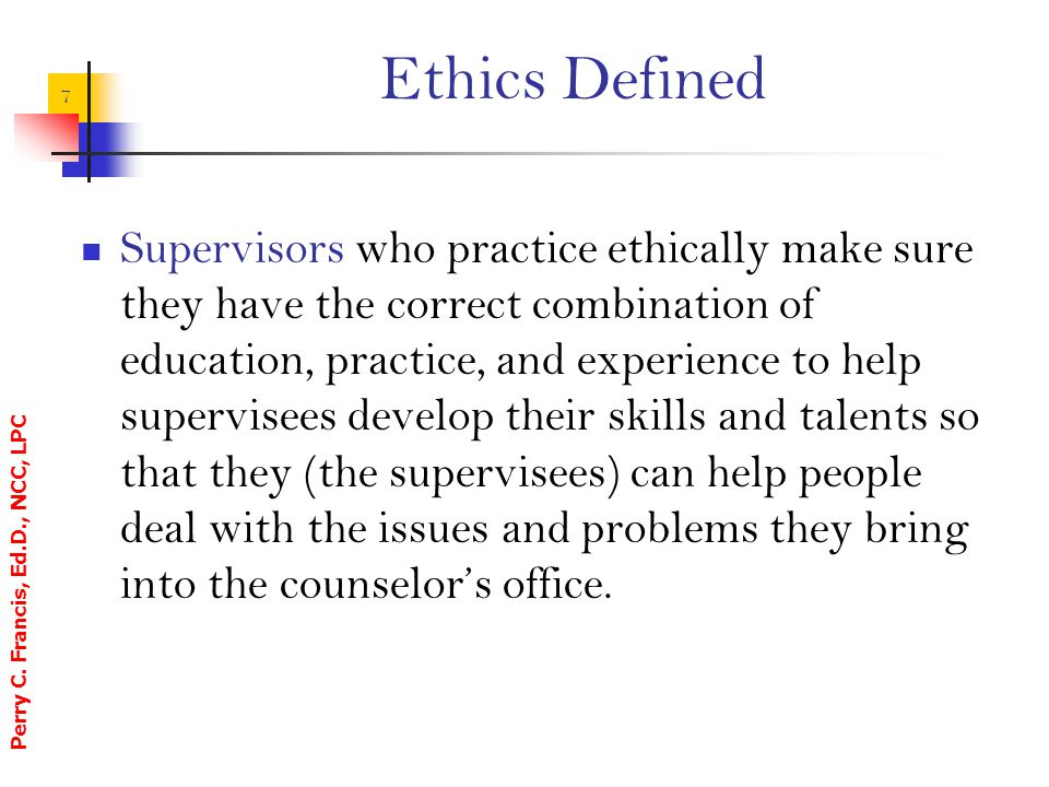 Perry C. Francis, Ed.D., NCC, LPC 7 Ethics Defined Supervisors who practice ethically make sure they have the correct combination of education, practi